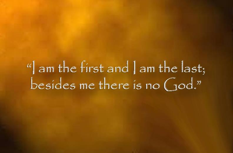 """""""I am the first and I am the last; besides me there is no other God"""""""