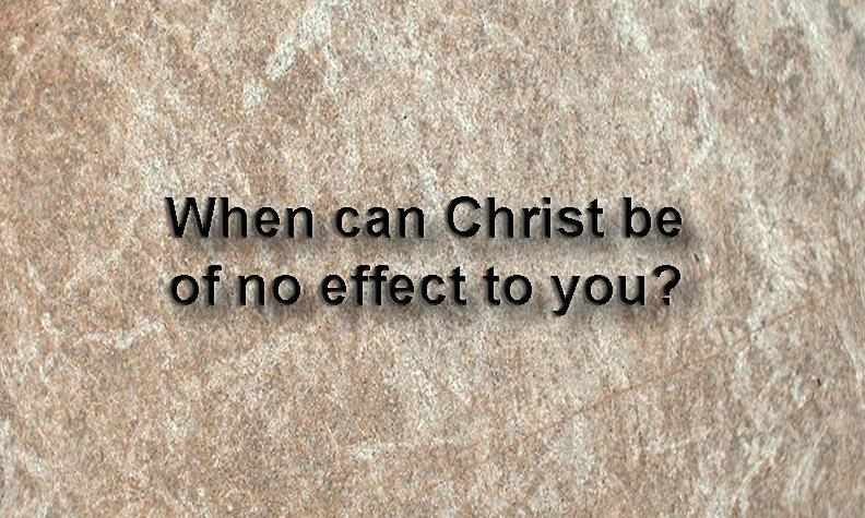 When Christ can be of no effect to you?