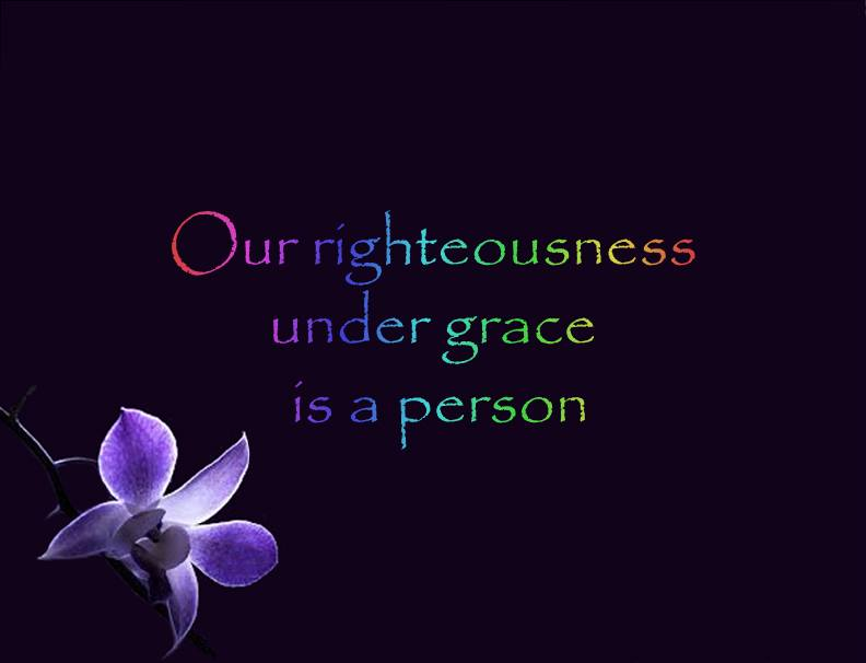 Our righteousness under grace is a person