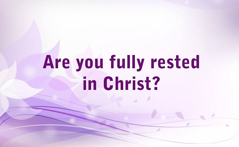 Are you fully rested in Christ?