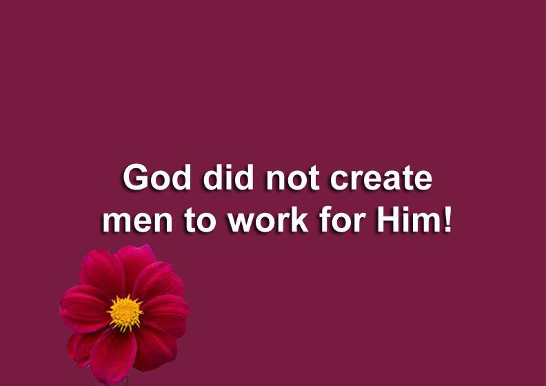 GOD DID NOT CREATE MEN TO WORK FOR HIM