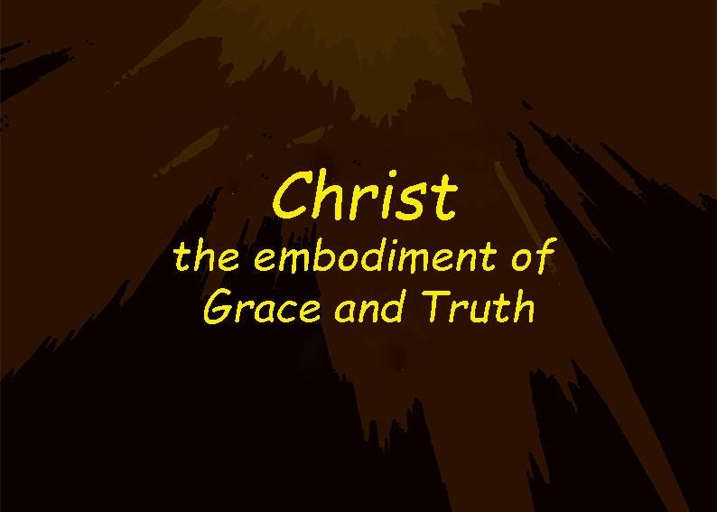 CHRIST IS THE EMBODIMENT OF GRACE AND TRUTH
