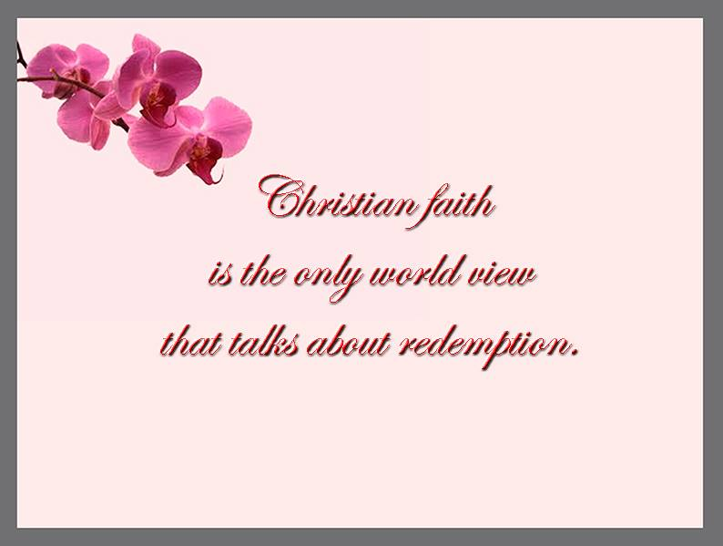 CHRISTIAN FAITH IS THE ONLY WORLD VIEW THAT TALKS ABOUT REDEMPTION