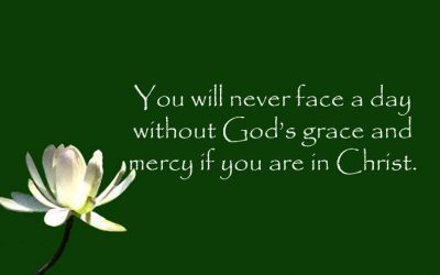 You will never face a day without God's grace and mercy if you are in Christ